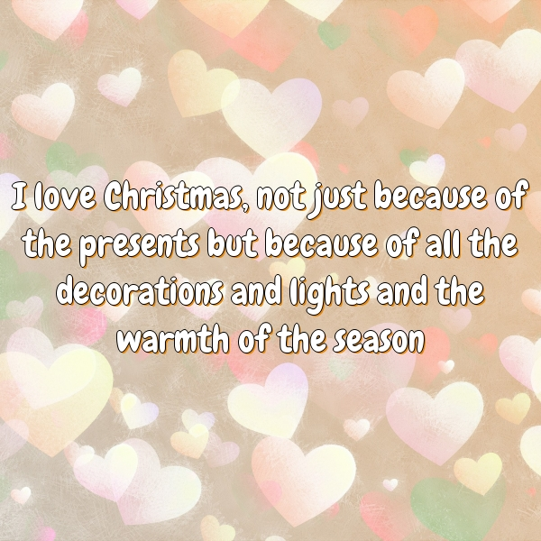 I love Christmas, not just because of the presents but because of all the decorations and lights and the warmth of the season