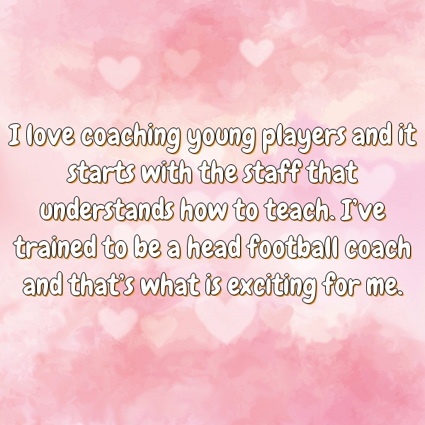 I love coaching young players and it starts with the staff that understands how to teach. I've trained to be a head football coach and that's what is exciting for me.