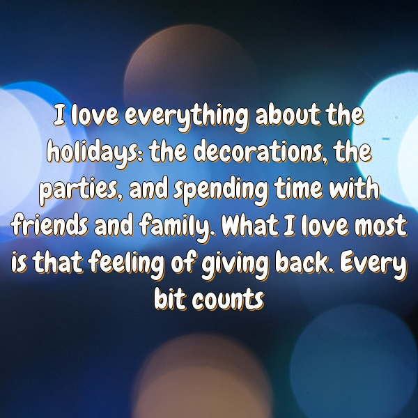 I love everything about the holidays: the decorations, the parties, and spending time with friends and family. What I love most is that feeling of giving back. Every bit counts