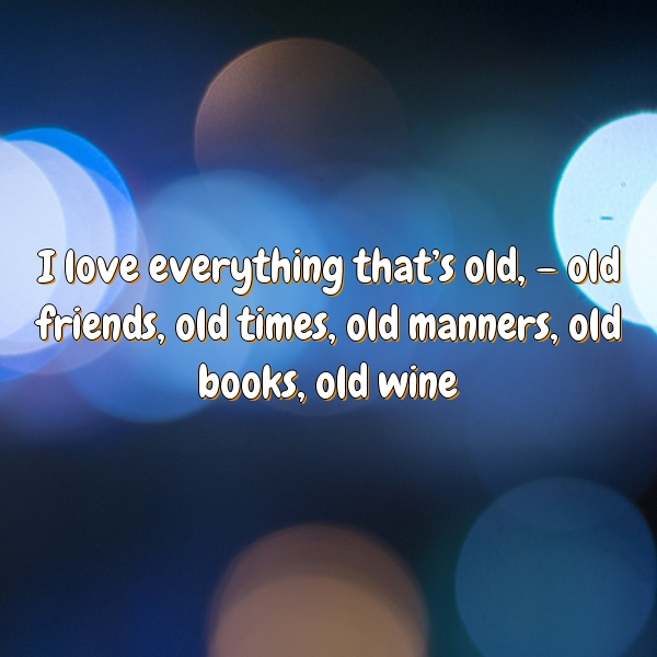 I love everything that's old, – old friends, old times, old manners, old books, old wine