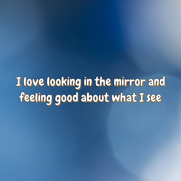 I love looking in the mirror and feeling good about what I see