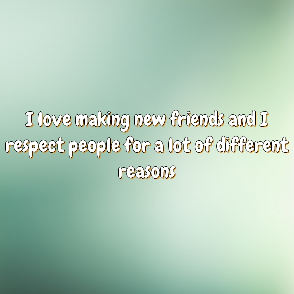 I love making new friends and I respect people for a lot of different reasons