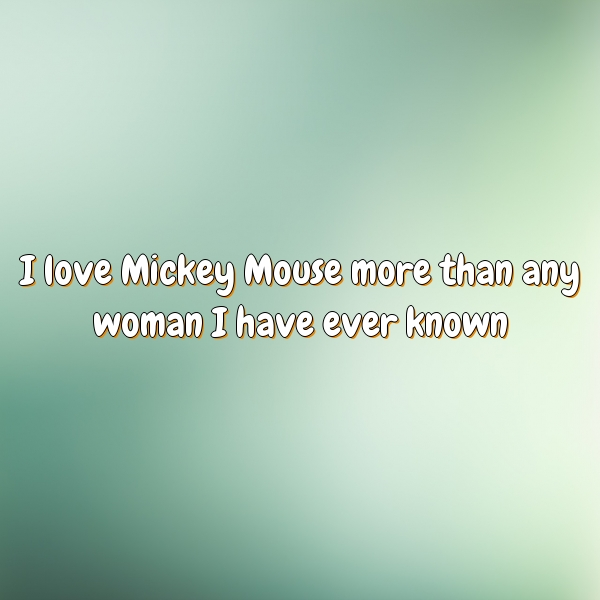 I love Mickey Mouse more than any woman I have ever known