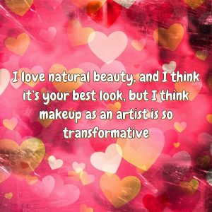 I love natural beauty, and I think it's your best look, but I think makeup as an artist is so transformative