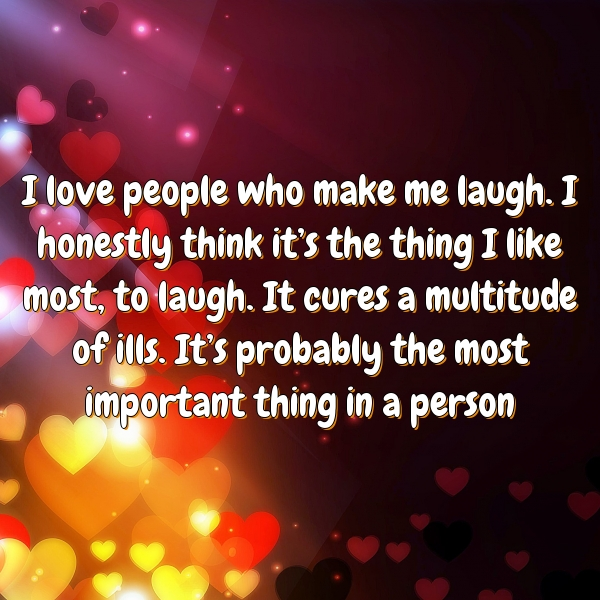 I love people who make me laugh. I honestly think it's the thing I like most, to laugh. It cures a multitude of ills. It's probably the most important thing in a person