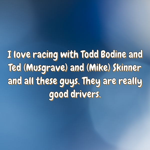 I love racing with Todd Bodine and Ted (Musgrave) and (Mike) Skinner and all these guys. They are really good drivers.