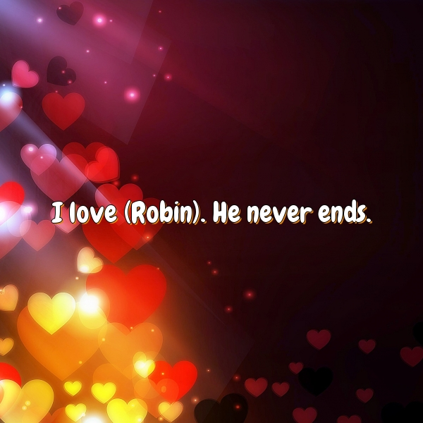 I love (Robin). He never ends.