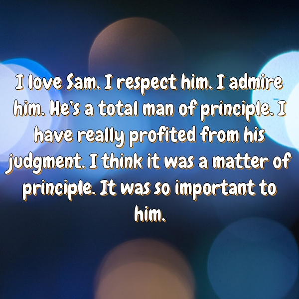 I love Sam. I respect him. I admire him. He's a total man of principle. I have really profited from his judgment. I think it was a matter of principle. It was so important to him.