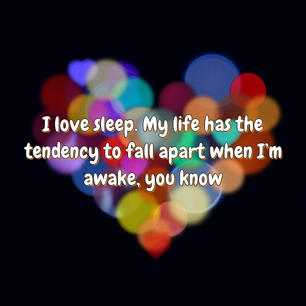 I love sleep. My life has the tendency to fall apart when I'm awake, you know