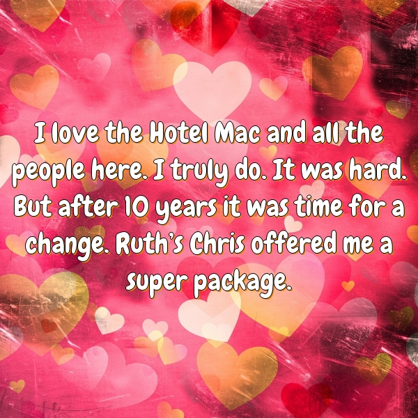 I love the Hotel Mac and all the people here. I truly do. It was hard. But after 10 years it was time for a change. Ruth's Chris offered me a super package.