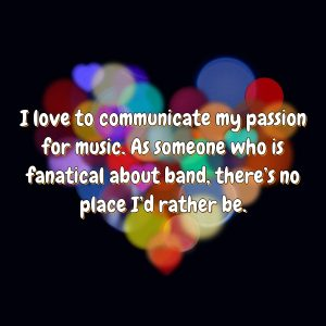 I love to communicate my passion for music. As someone who is fanatical about band, there's no place I'd rather be.