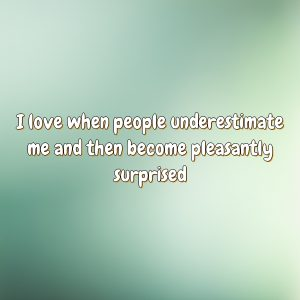 I love when people underestimate me and then become pleasantly surprised