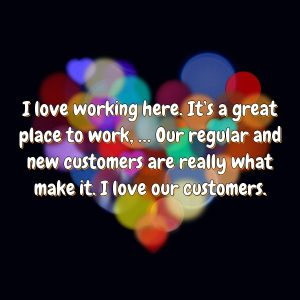 I love working here. It's a great place to work, … Our regular and new customers are really what make it. I love our customers.