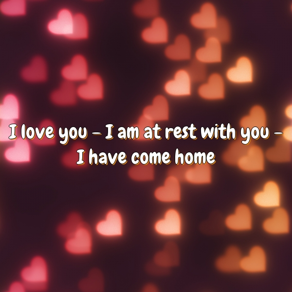 I love you – I am at rest with you – I have come home