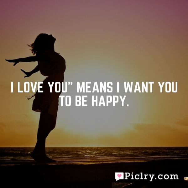 "I love you"" means I want you to be happy."