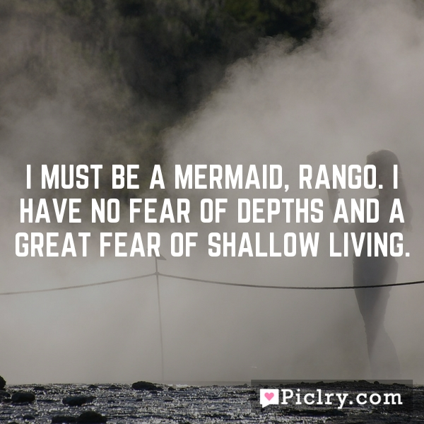 I must be a mermaid, Rango. I have no fear of depths and a great fear of shallow living.
