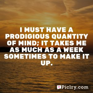 I must have a prodigious quantity of mind; it takes me as much as a week sometimes to make it up.