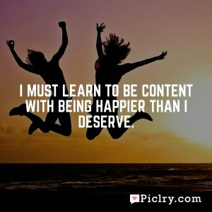 I must learn to be content with being happier than I deserve.