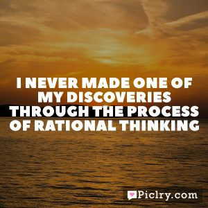 I never made one of my discoveries through the process of rational thinking