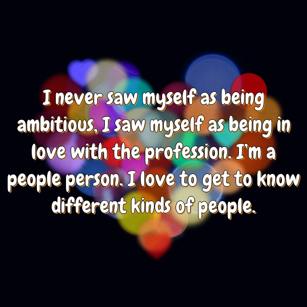 I never saw myself as being ambitious, I saw myself as being in love with the profession. I'm a people person. I love to get to know different kinds of people.