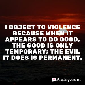 I object to violence because when it appears to do good, the good is only temporary; the evil it does is permanent.
