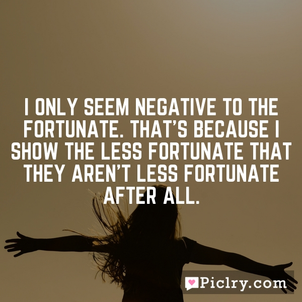 I only seem negative to the fortunate. That's because I show the less fortunate that they aren't less fortunate after all.