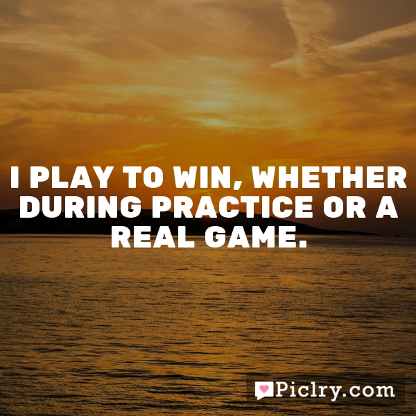 I play to win, whether during practice or a real game.