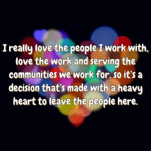 I really love the people I work with, love the work and serving the communities we work for, so it's a decision that's made with a heavy heart to leave the people here.