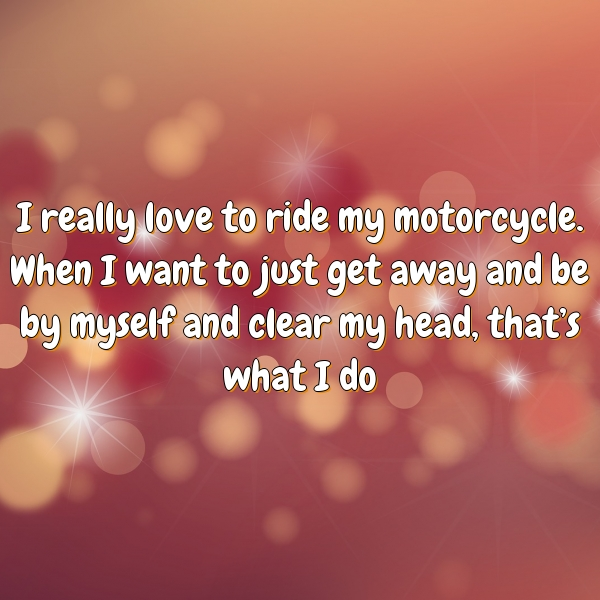 I really love to ride my motorcycle. When I want to just get away and be by myself and clear my head, that's what I do