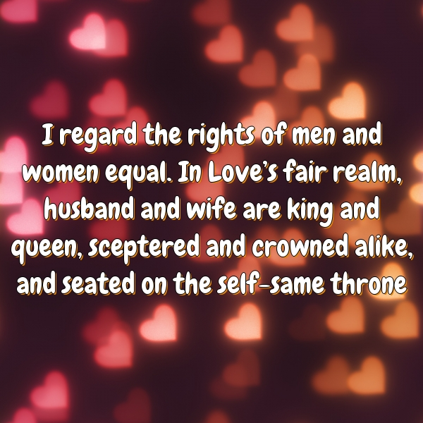I regard the rights of men and women equal. In Love's fair realm, husband and wife are king and queen, sceptered and crowned alike, and seated on the self-same throne
