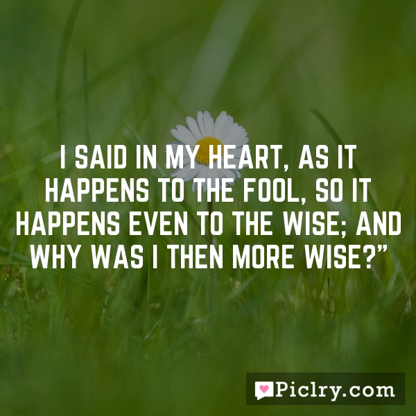 I said in my heart, As it happens to the fool, so it happens even to the wise; and why was I then more wise?""