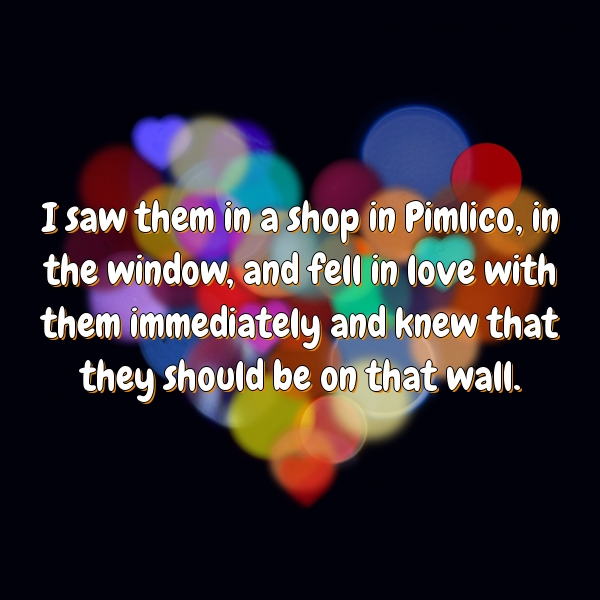 I saw them in a shop in Pimlico, in the window, and fell in love with them immediately and knew that they should be on that wall.