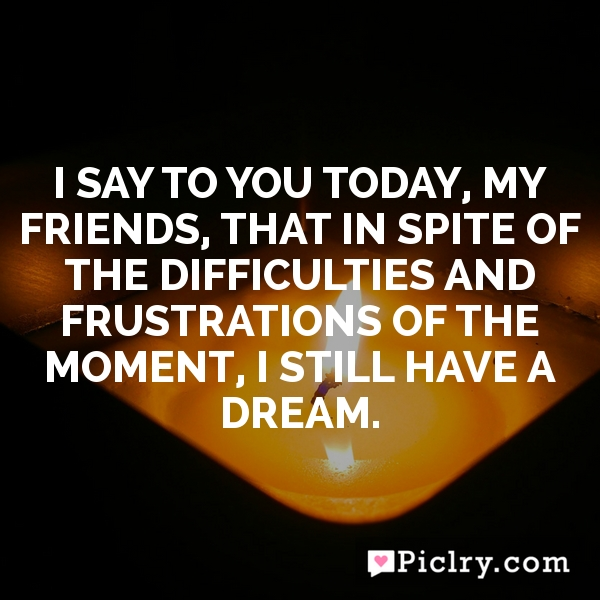 I say to you today, my friends, that in spite of the difficulties and frustrations of the moment, I still have a dream.