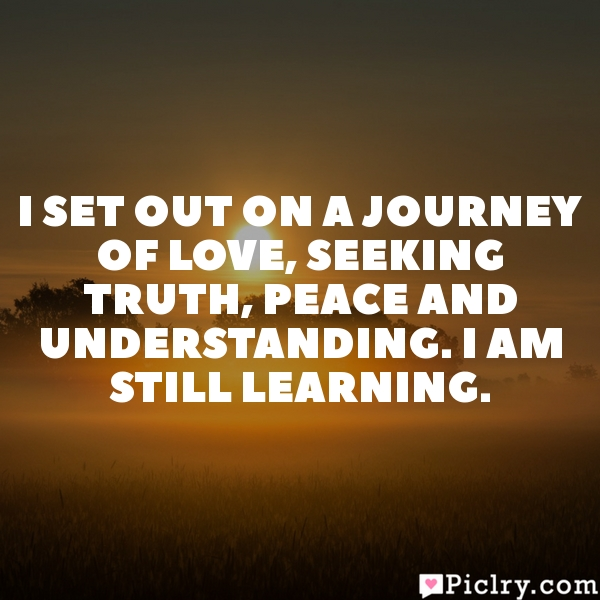 I set out on a journey of love, seeking truth, peace and understanding. I am still learning.