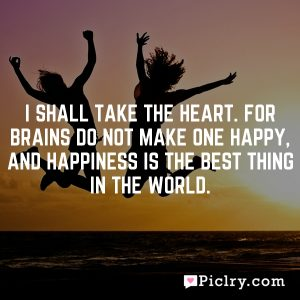 I shall take the heart. For brains do not make one happy, and happiness is the best thing in the world.