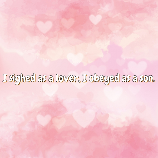 I sighed as a lover, I obeyed as a son.