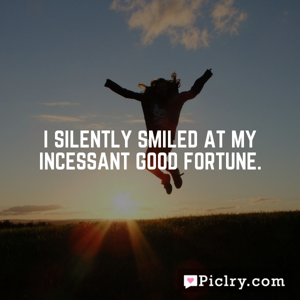 I silently smiled at my incessant good fortune.