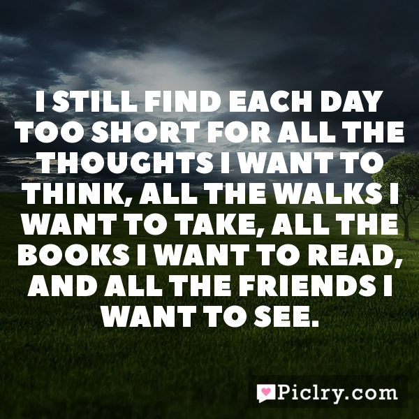 I still find each day too short for all the thoughts I want to think, all the walks I want to take, all the books I want to read, and all the friends I want to see.