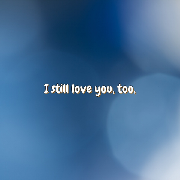 I still love you, too,