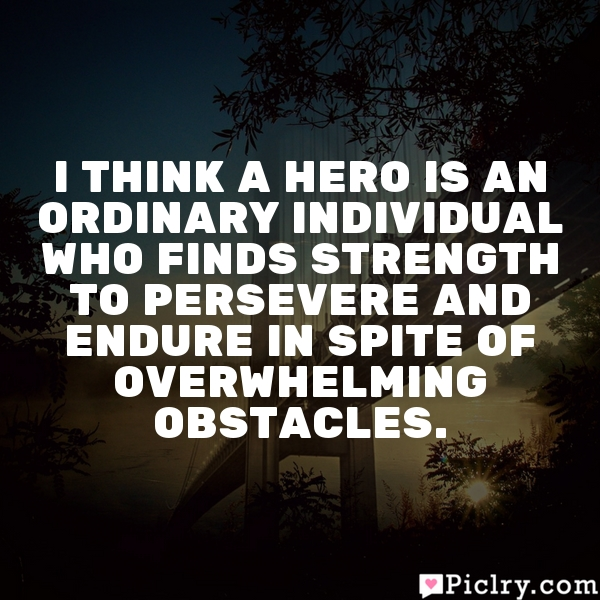 I think a hero is an ordinary individual who finds strength to persevere and endure in spite of overwhelming obstacles.