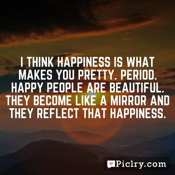 I think happiness is what makes you pretty. Period. Happy people are beautiful. They become like a mirror and they reflect that happiness.