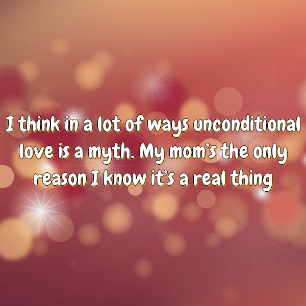 I think in a lot of ways unconditional love is a myth. My mom's the only reason I know it's a real thing