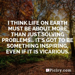 I think life on Earth must be about more than just solving problems… It's got to be something inspiring, even if it is vicarious.