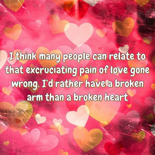I think many people can relate to that excruciating pain of love gone wrong. I'd rather have a broken arm than a broken heart