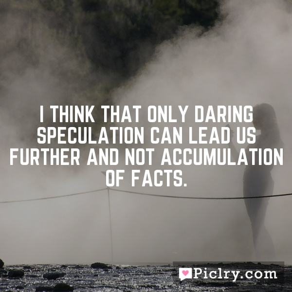 I think that only daring speculation can lead us further and not accumulation of facts.