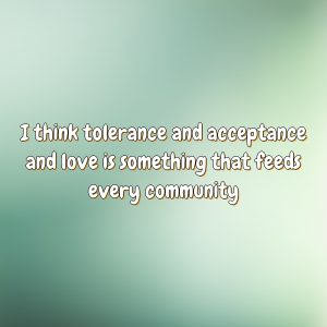 I think tolerance and acceptance and love is something that feeds every community