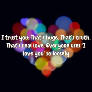 I trust you: That's huge. That's truth. That's real love. Everyone uses 'I love you' so loosely