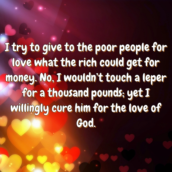 I try to give to the poor people for love what the rich could get for money. No, I wouldn't touch a leper for a thousand pounds; yet I willingly cure him for the love of God.