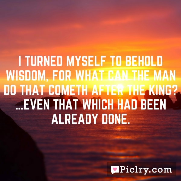 I turned myself to behold wisdom, for what can the man do that cometh after the king? …even that which had been already done.