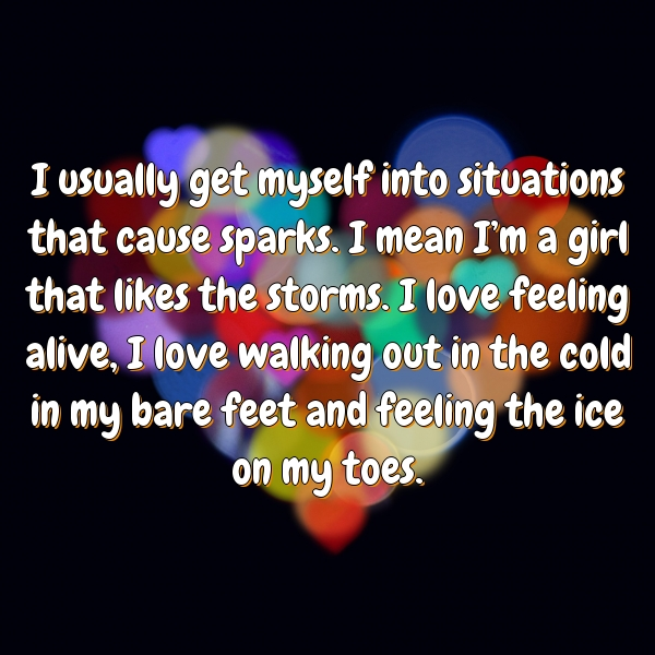 I usually get myself into situations that cause sparks. I mean I'm a girl that likes the storms. I love feeling alive, I love walking out in the cold in my bare feet and feeling the ice on my toes.